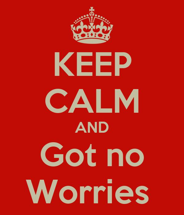 KEEP CALM AND Got no Worries