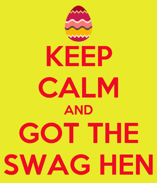 KEEP CALM AND GOT THE SWAG HEN