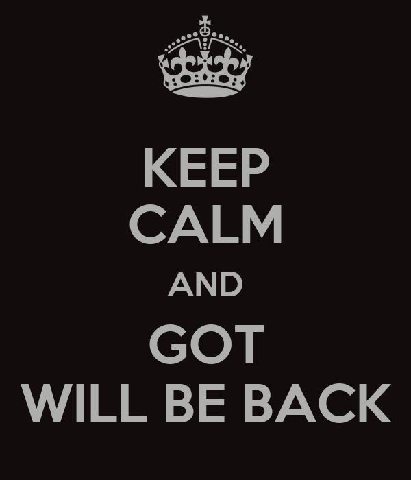 KEEP CALM AND GOT WILL BE BACK