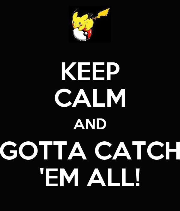 KEEP CALM AND GOTTA CATCH 'EM ALL!