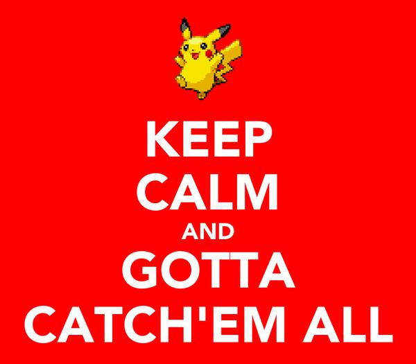 KEEP CALM AND GOTTA CATCH'EM ALL