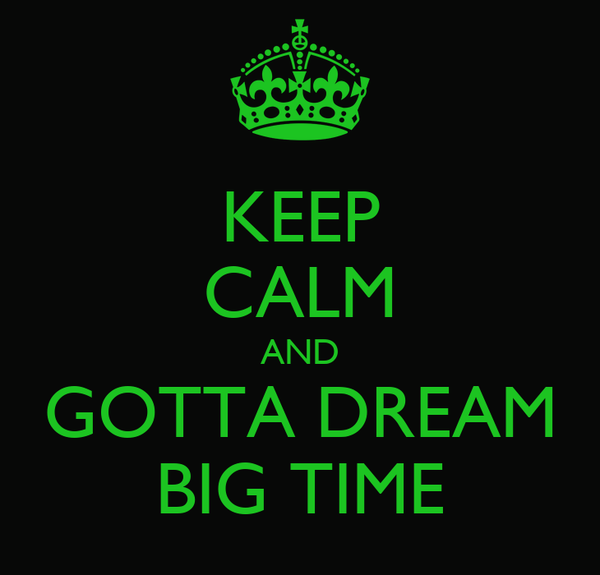 KEEP CALM AND GOTTA DREAM BIG TIME