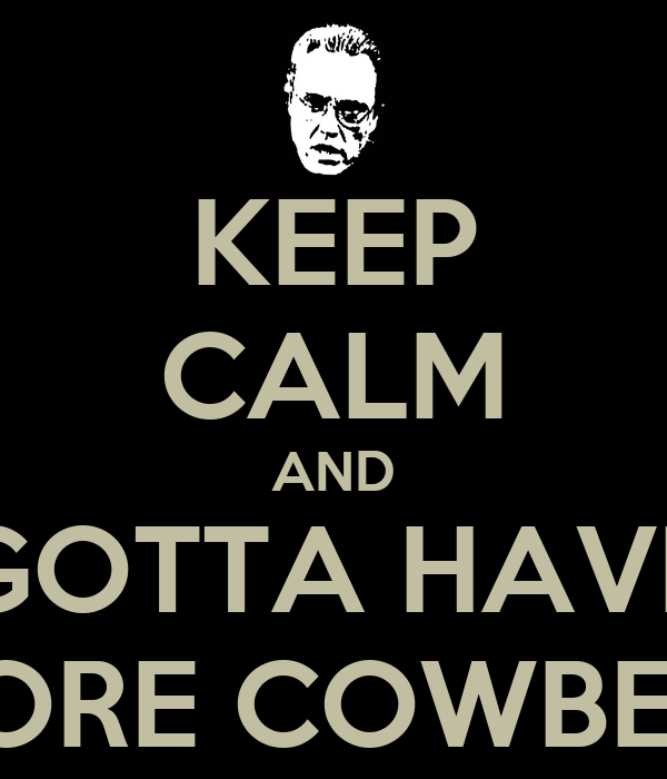 KEEP CALM AND GOTTA HAVE MORE COWBELL