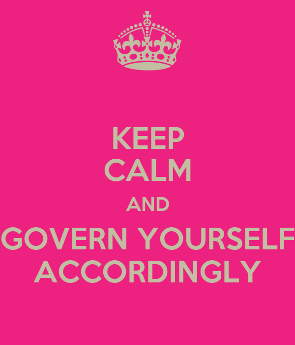 KEEP CALM AND GOVERN YOURSELF ACCORDINGLY