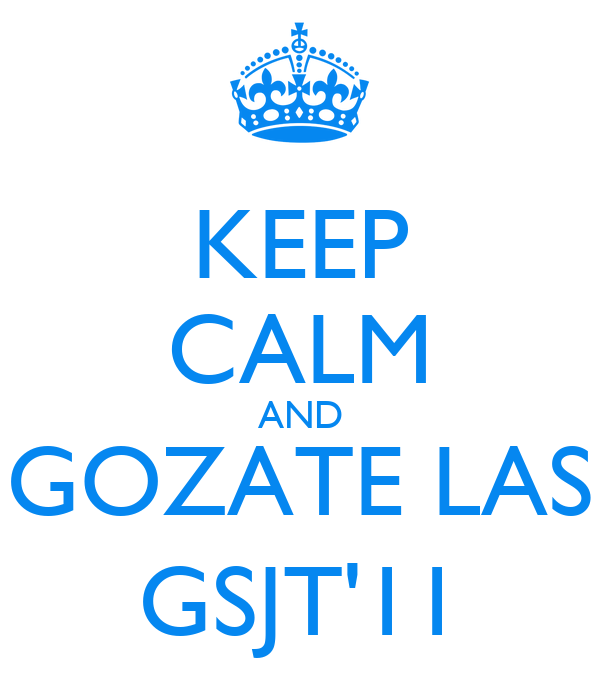 KEEP CALM AND GOZATE LAS GSJT'11