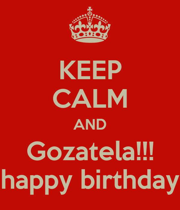 KEEP CALM AND Gozatela!!! happy birthday