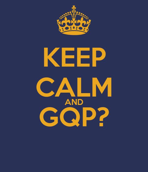 KEEP CALM AND GQP?