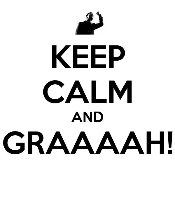 KEEP CALM AND GRAAAAH!