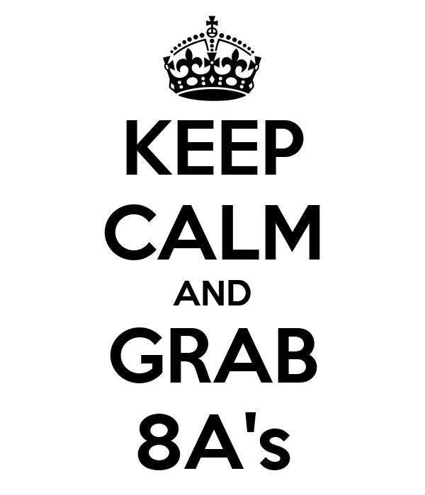 KEEP CALM AND GRAB 8A's