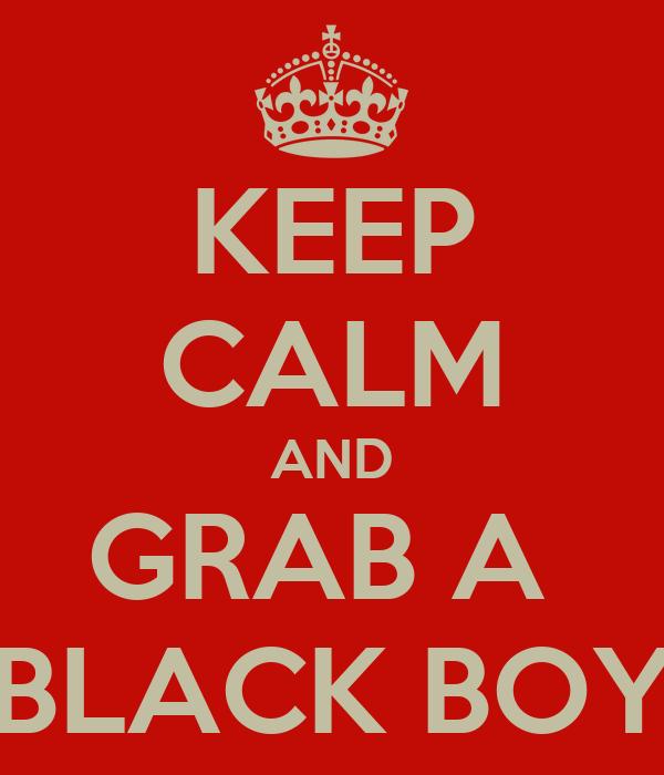 KEEP CALM AND GRAB A  BLACK BOY