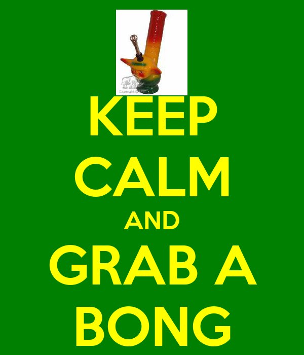 KEEP CALM AND GRAB A BONG