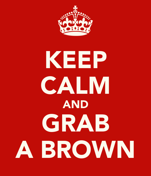 KEEP CALM AND GRAB A BROWN