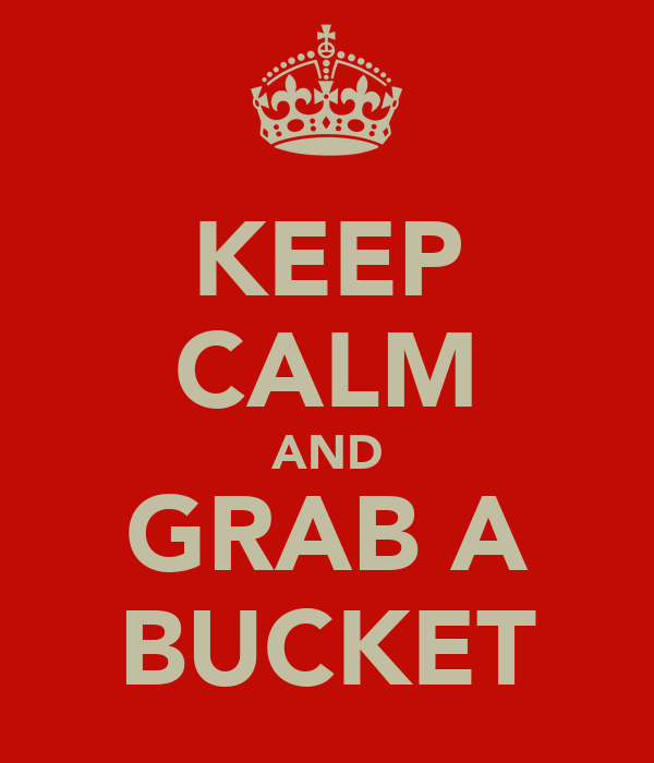 KEEP CALM AND GRAB A BUCKET