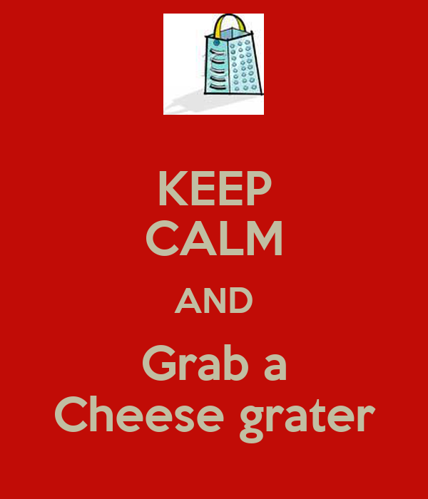 KEEP CALM AND Grab a Cheese grater