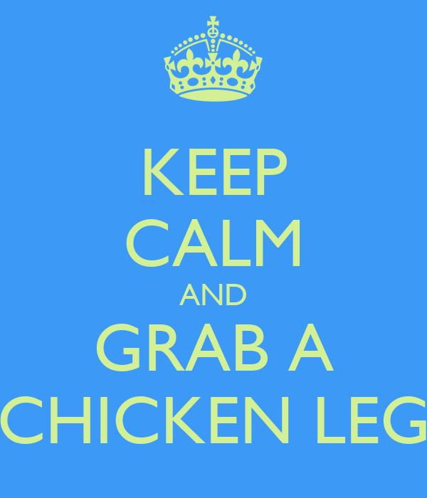 KEEP CALM AND GRAB A CHICKEN LEG