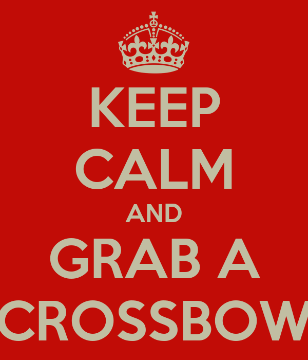 KEEP CALM AND GRAB A CROSSBOW