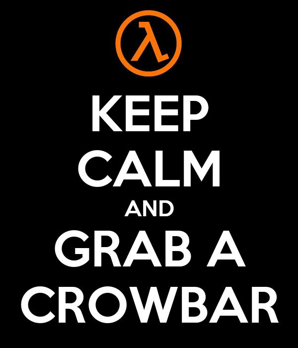 KEEP CALM AND GRAB A CROWBAR