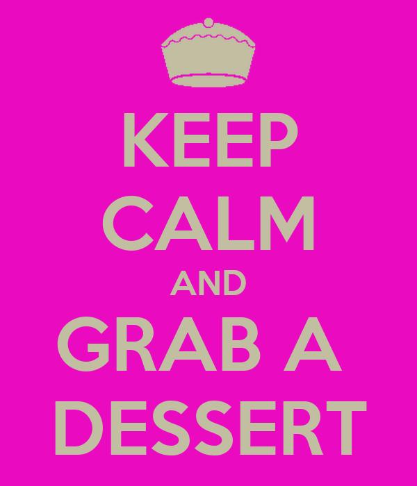KEEP CALM AND GRAB A  DESSERT