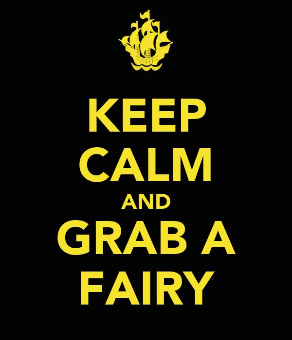 KEEP CALM AND GRAB A FAIRY