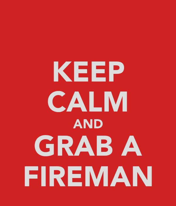 KEEP CALM AND GRAB A FIREMAN