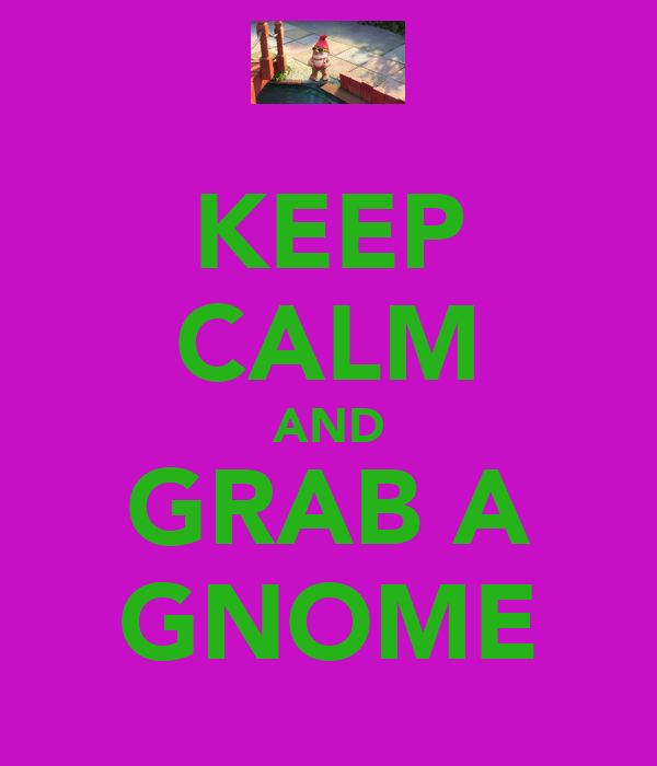 KEEP CALM AND GRAB A GNOME