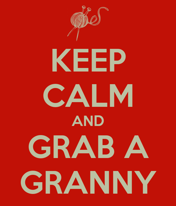 KEEP CALM AND GRAB A GRANNY