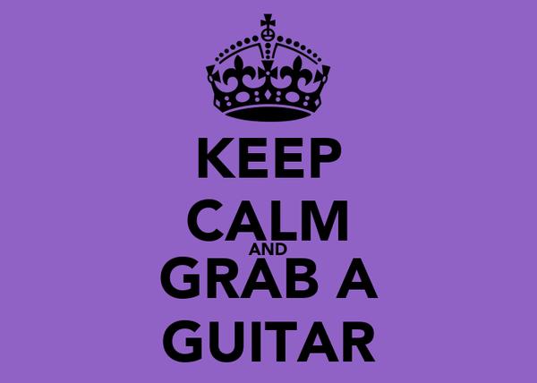KEEP CALM AND GRAB A GUITAR