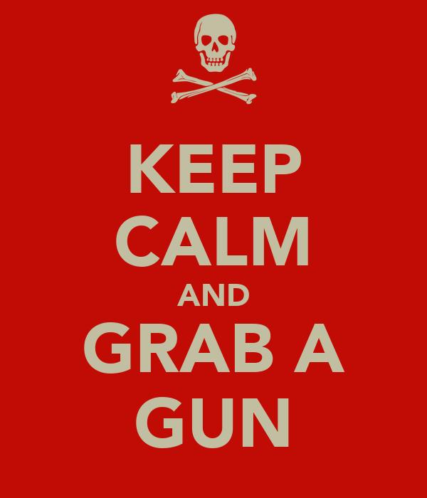 KEEP CALM AND GRAB A GUN