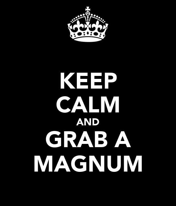 KEEP CALM AND GRAB A MAGNUM