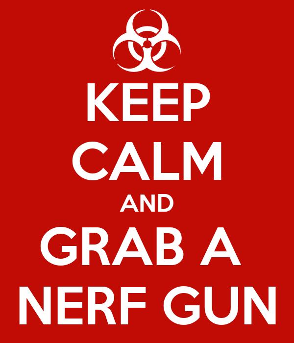 KEEP CALM AND GRAB A  NERF GUN