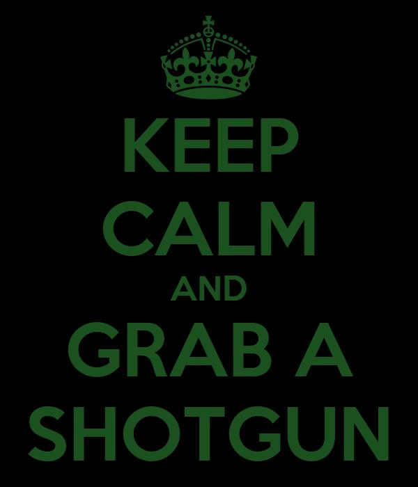 KEEP CALM AND GRAB A SHOTGUN