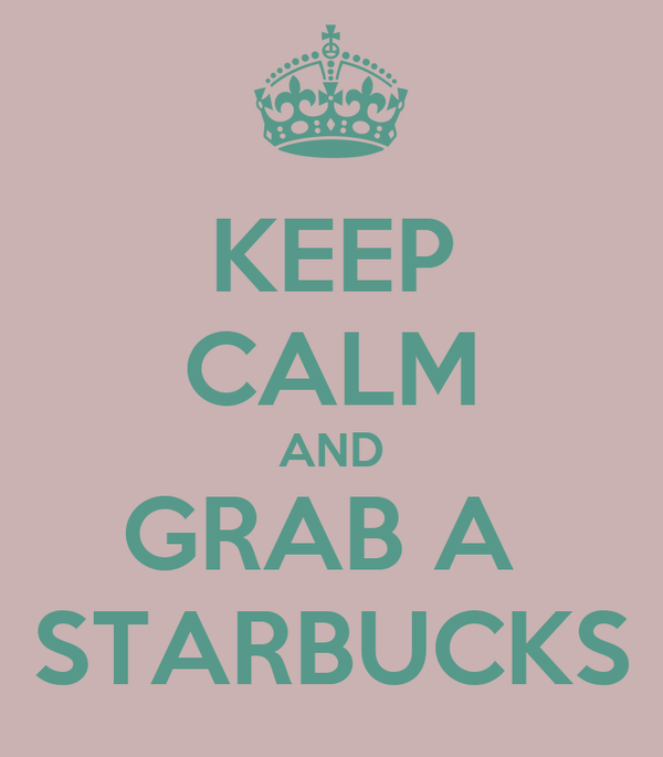 KEEP CALM AND GRAB A  STARBUCKS
