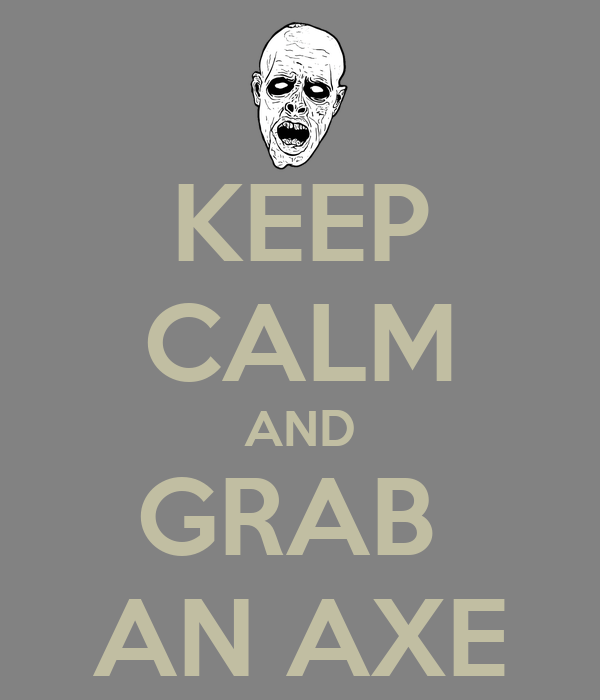 KEEP CALM AND GRAB  AN AXE