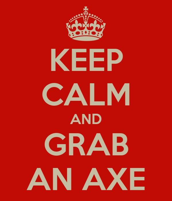 KEEP CALM AND GRAB AN AXE