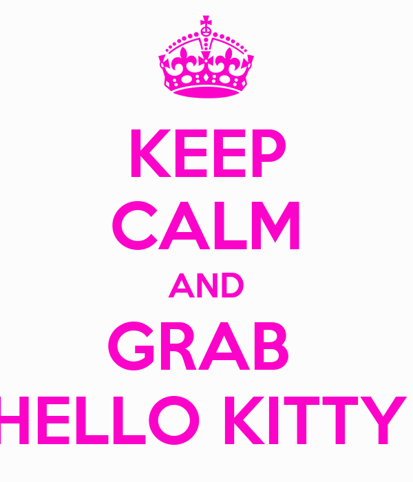KEEP CALM AND GRAB  HELLO KITTY