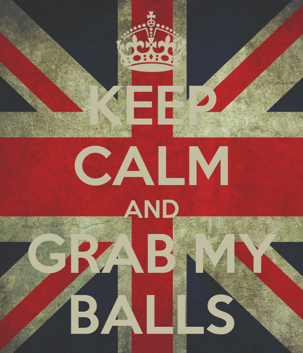 KEEP CALM AND GRAB MY BALLS
