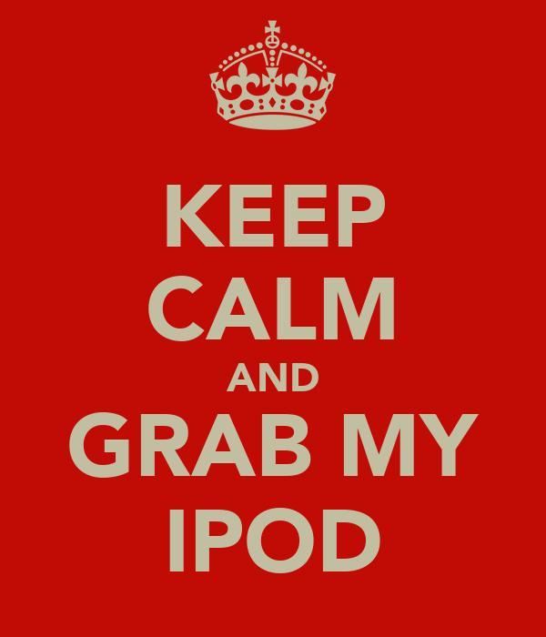 KEEP CALM AND GRAB MY IPOD
