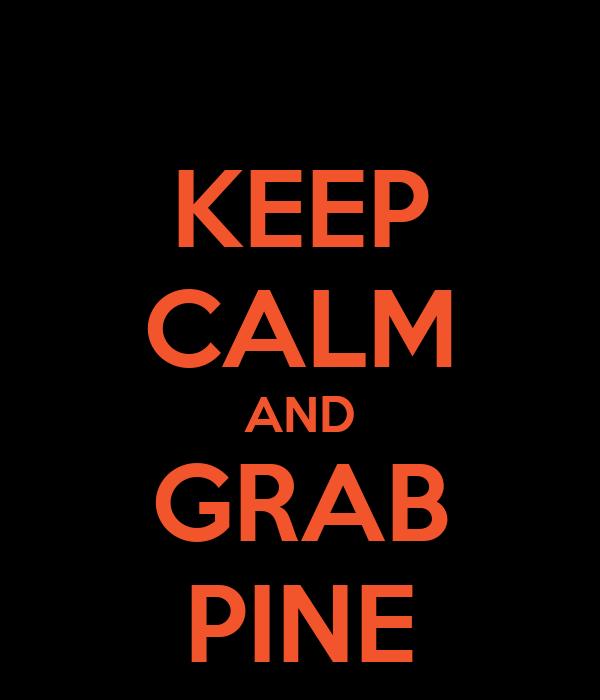 KEEP CALM AND GRAB PINE