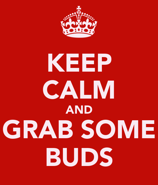 KEEP CALM AND GRAB SOME BUDS