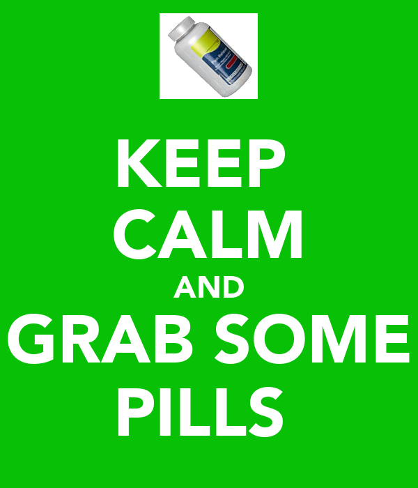 KEEP  CALM AND GRAB SOME PILLS