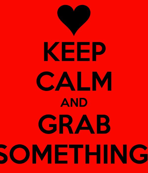 KEEP CALM AND GRAB SOMETHING!