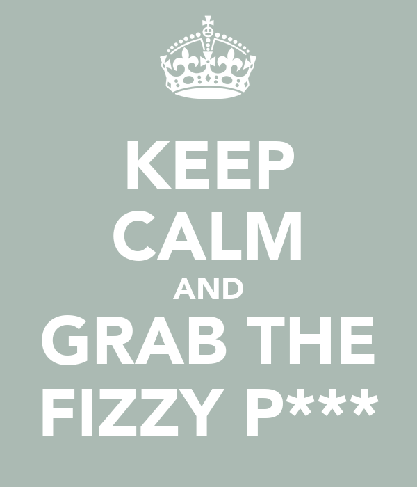 KEEP CALM AND GRAB THE FIZZY P***