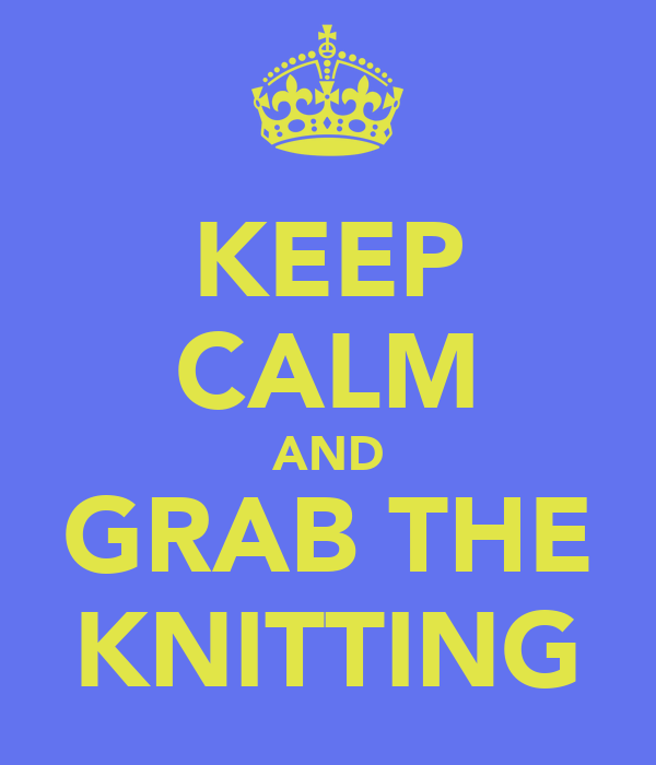 KEEP CALM AND GRAB THE KNITTING