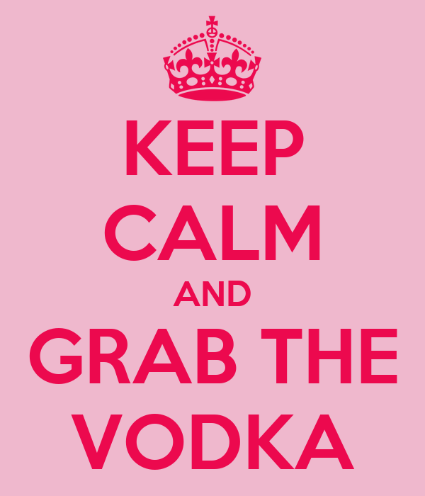 KEEP CALM AND GRAB THE VODKA