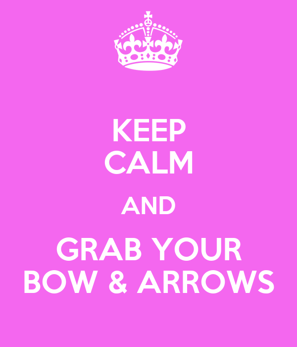KEEP CALM AND GRAB YOUR BOW & ARROWS