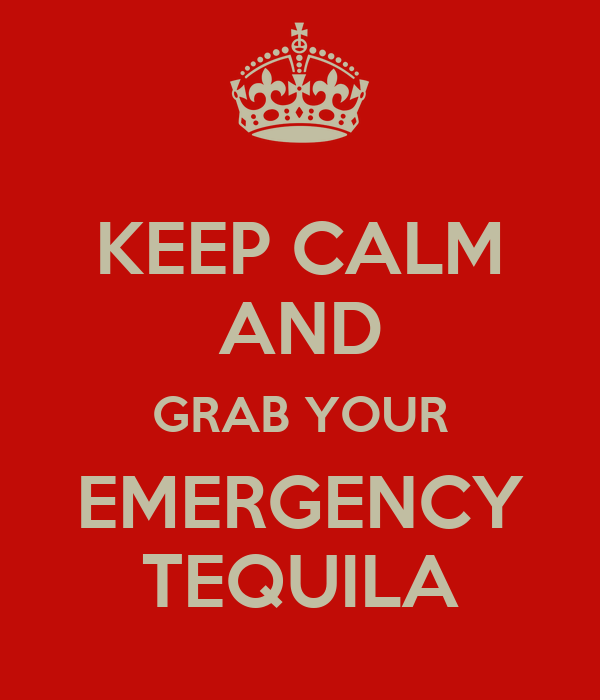 KEEP CALM AND GRAB YOUR EMERGENCY TEQUILA