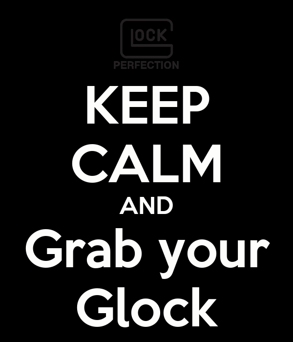 KEEP CALM AND Grab your Glock