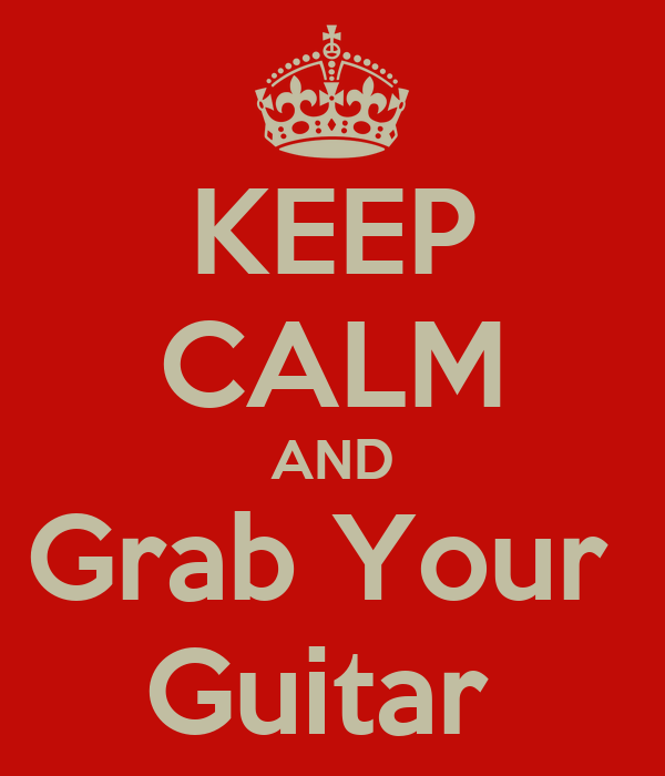 KEEP CALM AND Grab Your  Guitar