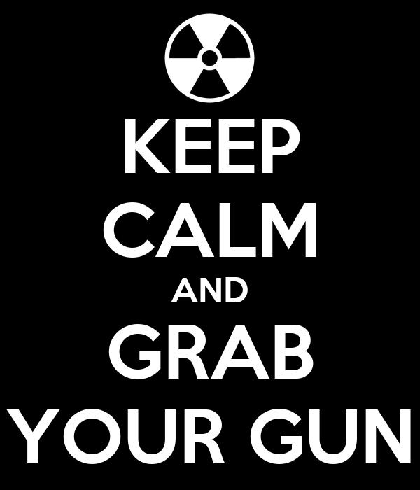 KEEP CALM AND GRAB YOUR GUN