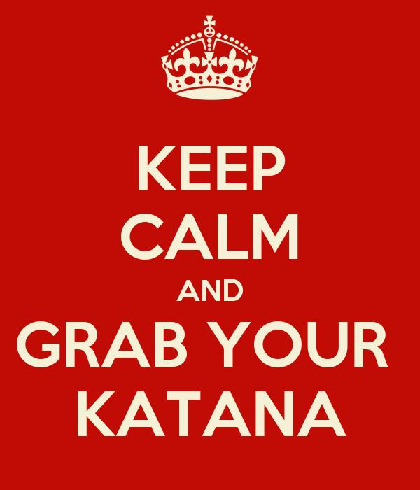 KEEP CALM AND GRAB YOUR  KATANA